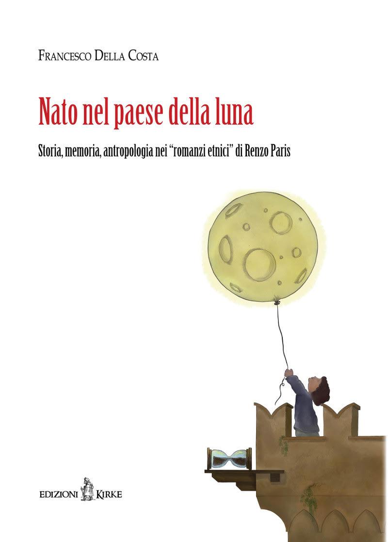 """""""NATO NEL PAESE DELLA LUNA Storia, memoria, antropologia nei """"romanzi etnici"""" di Renzo Paris"""" di FRANCESCO DELLA COSTA"""