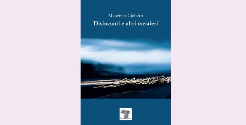 """""""Disincanti e altri mestieri"""", raccolta poetica di Maurizio Cichetti. Presentazione a Tagliacozzo sabato 14 agosto"""